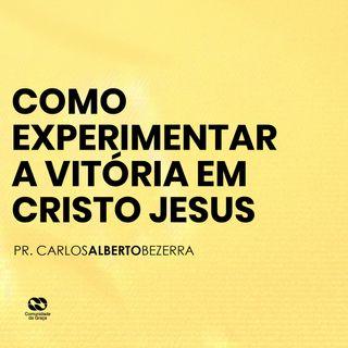 COMO EXPERIMENTAR A VITÓRIA EM CRISTO JESUS // pr. Carlos Alberto Bezerra