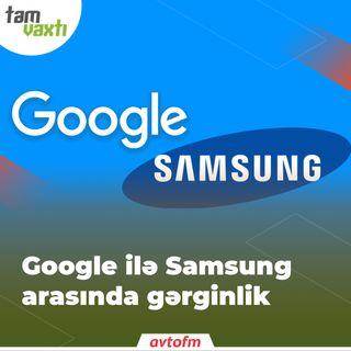 Google ilə Samsung arasında gərginlik | Tam vaxtı #80