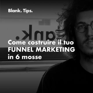 Blank. Tips - Come costruire il tuo FUNNEL MARKETING in 6 mosse