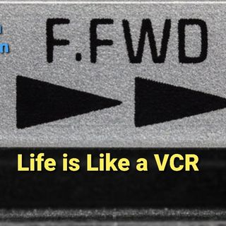 "Life is Like a VCR ""Fast Forward"""