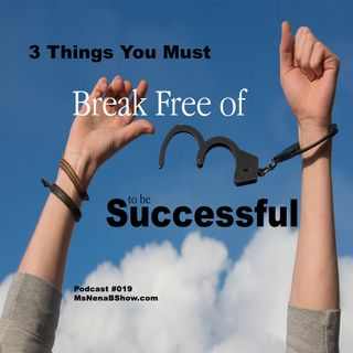 019 - 3 Things You Must Break Free Of To Be Successful