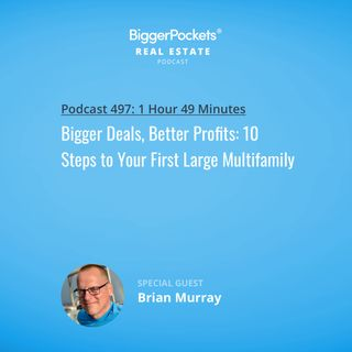 497: Bigger Deals, Better Profits: 10 Steps to Your First Large Multifamily w/ Brian Murray and Brandon Turner