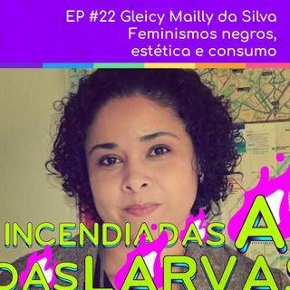#22 Gleicy Mailly da Silva - Feminismos negros, estética e consumo