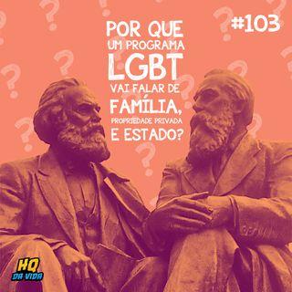 HQ da vida #103 - Por que um programa LGBT vai falar de família, propriedade privada e estado?