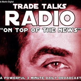 "Trade Talks  ""ON TOP OF THE NEWS"" 3min 14sec  #46  Monday 5 30 16"