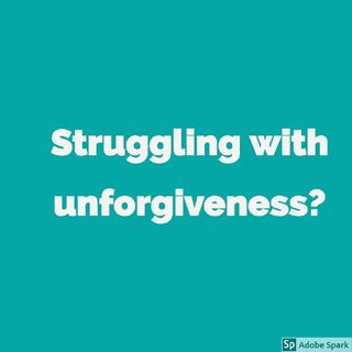 Struggling With Unforgiveness?