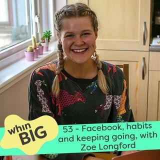 53 - Facebook Lives, good habits and keeping going through the tough times, with Zoe Longford