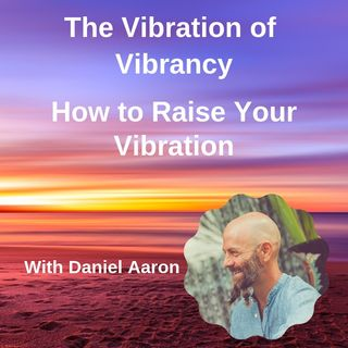 Bonus Ep. 51- The Vibration of Vibrancy with Daniel Aaron