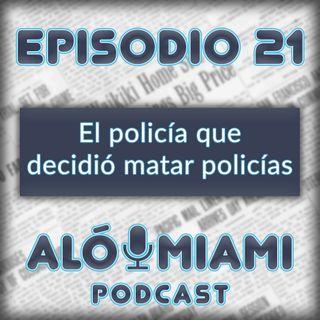 Aló Miami - Ep. 21 - El policía que decidió matar policías
