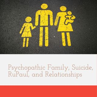 Psychopathic Family, Suicide, RuPaul, and Relationships