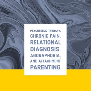 Psychedelic Therapy, Chronic Pain, Relational Diagnosis, Agoraphobia, and Attachment Parenting