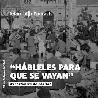 "17 de Octubre de 1945: ""Hábleles para que se vayan"""