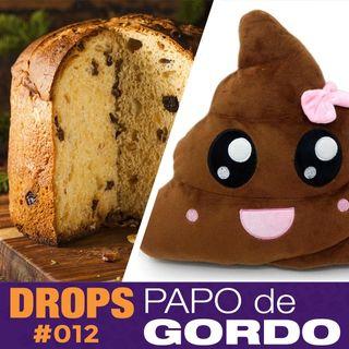 Drops Papo de Gordo 012 - Festa de cocô com sanduíche de panetone!