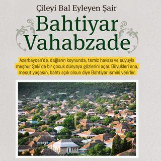 Çileyi Bal Eyleyen Şair Bahtiyar Vahabzade / Mayıs 2018