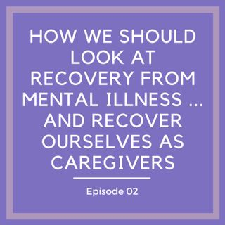 How We Should Look at Recovery from Mental Illness… and Recover Ourselves as Caregivers [Episode 2]