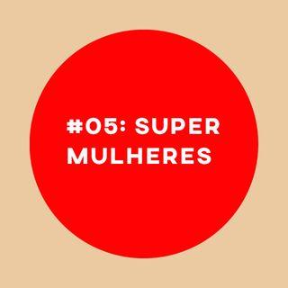 #05: Super Mulheres e dicas gudórias
