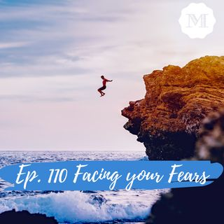 Ep 110. Facing your Fears