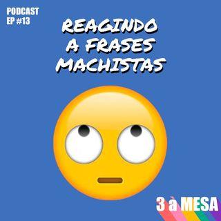 #13 - Reagindo a frases machistas