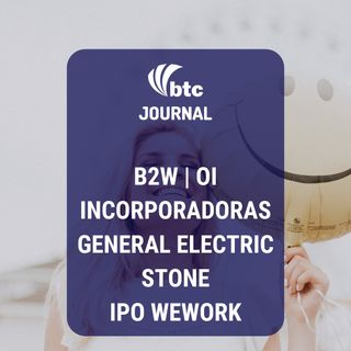 B2W, Oi, Incorporadoras, GE, Stone e WeWork | BTC Journal 22/08/19