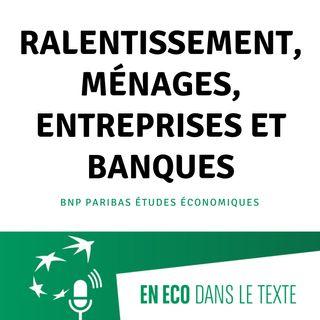 #02 - Ralentissement, ménages, entreprises et banques