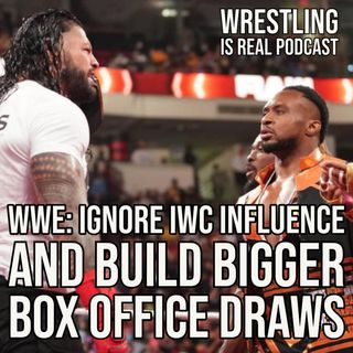 WWE: Ignore IWC Influence And Build Bigger Box Office Draws (ep.643)