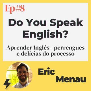 #8 - Do you speak English? | Convidado: Eric Menau