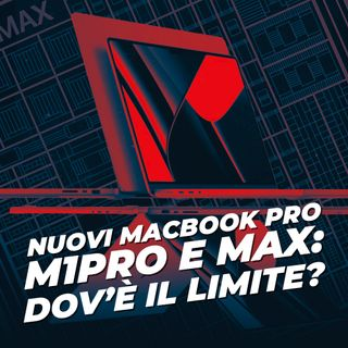 Nuovi MacBookPro M1Pro e Max: Dov'è il limite?