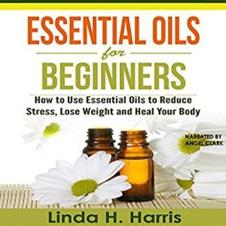 Essential Oils for Beginners By Linda Harris Narrated By Angel Clark