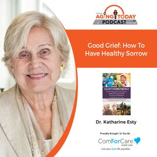 10/4/21: Katharine Esty, Ph.D., from Eightysomethings   GOOD GRIEF: HOW TO HAVE HEALTHY SORROW   Aging Today with Mark Turnbull