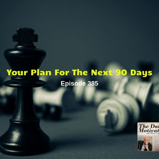 Your Plan For The Next 90 Days. Episode #385