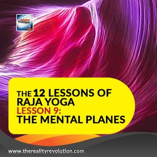The 12 Lessons of Raja Yoga Lesson 9: The Mental Planes