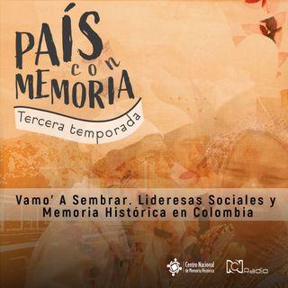 46 País con Memoria - Vamo' a sembrar: Lideresas Sociales y Memoria Histórica en Colombia
