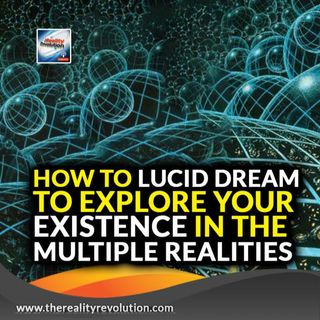 Using Lucid Dreaming To Explore Your Existence In Multiple Reality