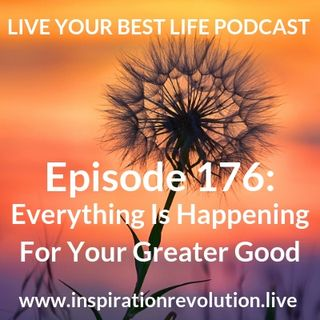 Ep 176 - Everything Is Happening For Your Greater Good
