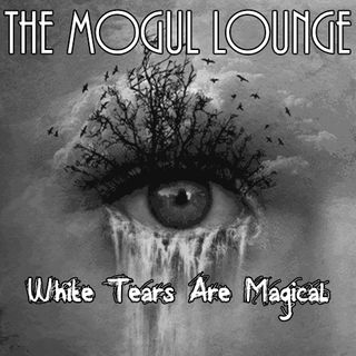 The Mogul Lounge Episode 205: White Tears Are Magical