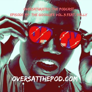 OverSaturated: The Podcast Episode 37 - The Good Life Vol 3. W/Kelly