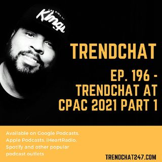 Episode 196 - TrendChat At CPAC 2021 Part 1