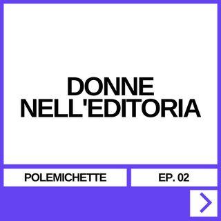 POLEMICHETTE EP. 02 - DONNE NELL'EDITORIA