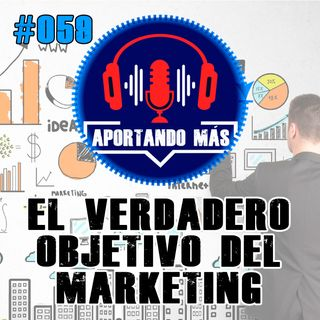 El Verdadero Objetivo Del Marketing | #059 - Aportandomas.com