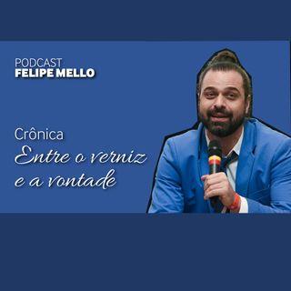 [Podcast FelipeMello] Entre o verniz e a vontade