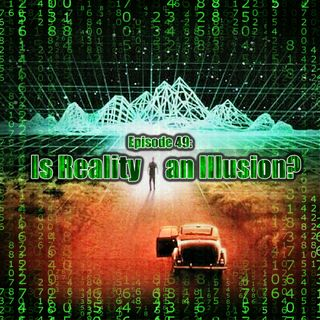 Episode 49: Is Reality An Illusion?