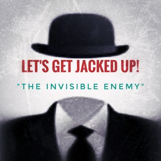 LET'S GET JACKED UP! The Invisisible Enemy