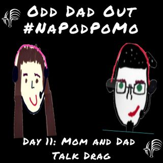 Day 11 #NAPODPOMO 2018 Mom and Dad Talk Drag
