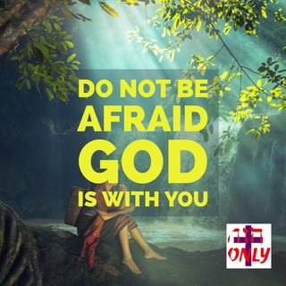 Do Not Be Afraid God is with You, He Never Leaves you Nor Abandons you and He is near You Always