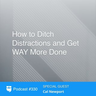 330: How to Ditch Distractions and Get WAY More Done With Cal Newport