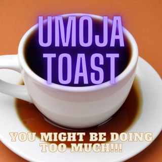 """Umoja Toast - """"You Might Be Doing Too Much!!!"""""""