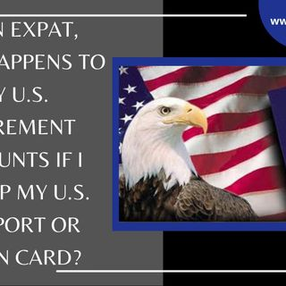 [ HTJ Podcast ] As An Expat, What Happens To My U.S. Retirement Accounts If I Give Up My U.S. Passport or Green Card