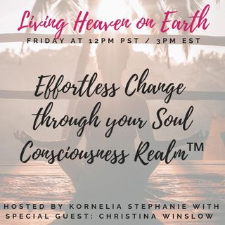 The Kornelia Stephanie Show: Living Heaven on Earth: Effortless Change through your Soul Consciousness Realm™ With Christina Winslow
