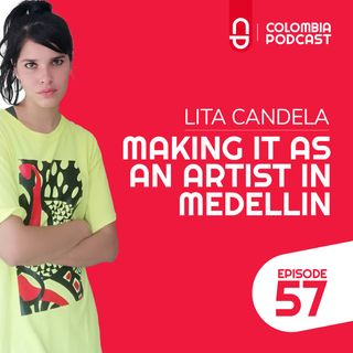 Making it as an Artist in Medellin - Lita Candela's Story (EP 57)