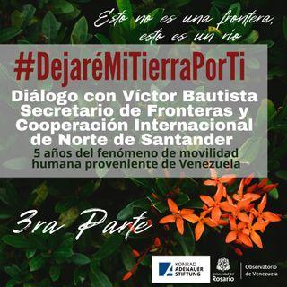 #DejaréMITierraPorTi (3ra parte) Diálogo con Víctor Bautista Secretario de Fronteras y Cooperación Internacional de Norte de Santander. 5 añ